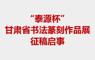 """""""泰源杯""""甘肃省书法篆刻作品展征稿启事"""