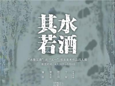 """""""其水若酒""""水墨汉唐庆""""五一""""书法美术作品四人展将于4月28日在肃州区文化馆开展"""